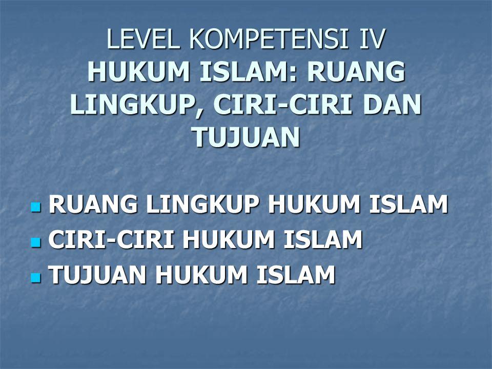 LEVEL KOMPETENSI IV HUKUM ISLAM: RUANG LINGKUP, CIRI-CIRI DAN TUJUAN RUANG LINGKUP HUKUM ISLAM RUANG LINGKUP HUKUM ISLAM CIRI-CIRI HUKUM ISLAM CIRI-CIRI HUKUM ISLAM TUJUAN HUKUM ISLAM TUJUAN HUKUM ISLAM