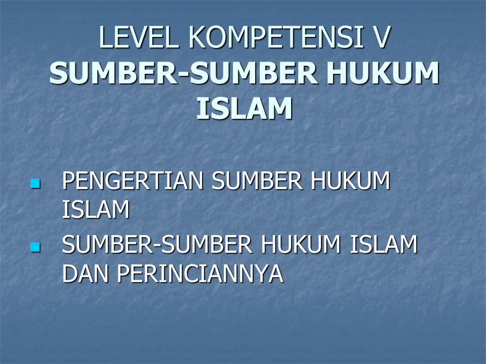 LEVEL KOMPETENSI V SUMBER-SUMBER HUKUM ISLAM PENGERTIAN SUMBER HUKUM ISLAM PENGERTIAN SUMBER HUKUM ISLAM SUMBER-SUMBER HUKUM ISLAM DAN PERINCIANNYA SUMBER-SUMBER HUKUM ISLAM DAN PERINCIANNYA