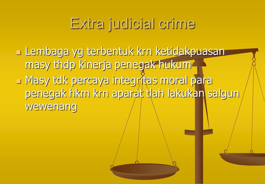Extra judicial crime Lembaga yg terbentuk krn ketidakpuasan masy thdp kinerja penegak hukum Lembaga yg terbentuk krn ketidakpuasan masy thdp kinerja p
