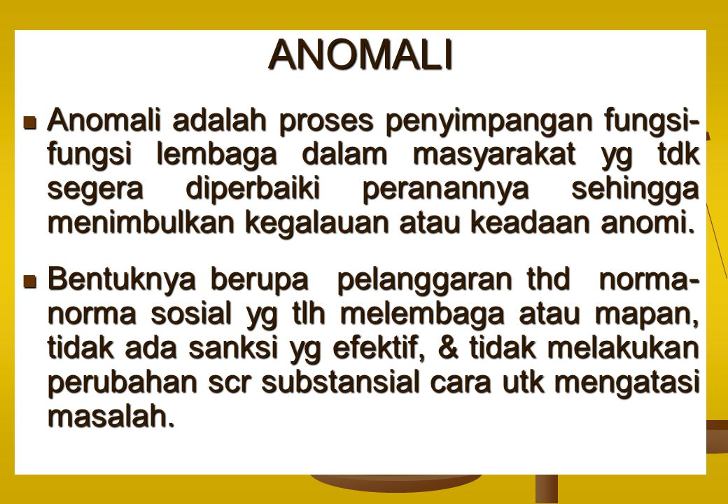 ANOMALI Anomali adalah proses penyimpangan fungsi- fungsi lembaga dalam masyarakat yg tdk segera diperbaiki peranannya sehingga menimbulkan kegalauan