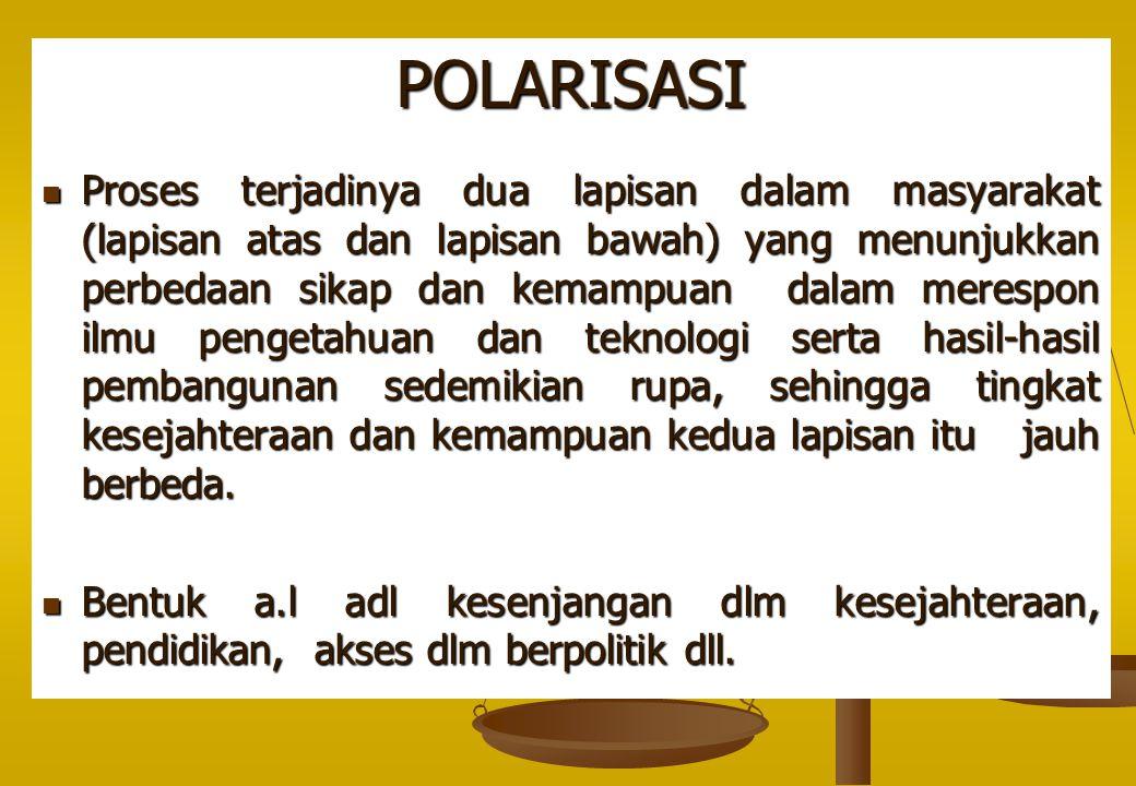 POLARISASI Proses terjadinya dua lapisan dalam masyarakat (lapisan atas dan lapisan bawah) yang menunjukkan perbedaan sikap dan kemampuan dalam meresp