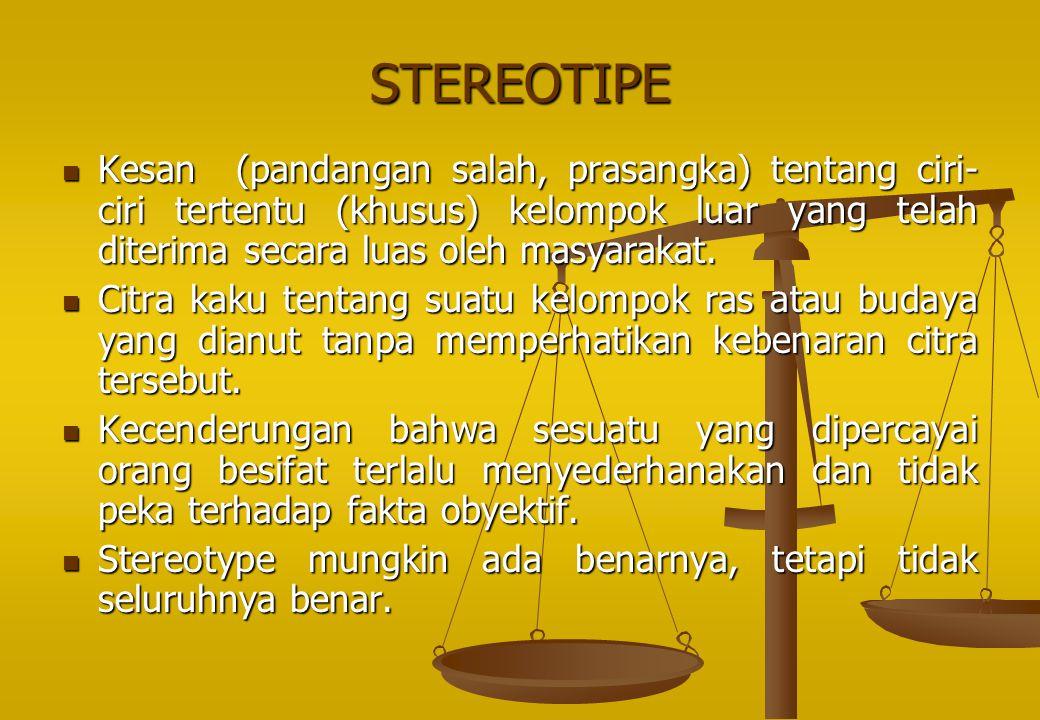 STEREOTIPE Kesan (pandangan salah, prasangka) tentang ciri- ciri tertentu (khusus) kelompok luar yang telah diterima secara luas oleh masyarakat. Kesa