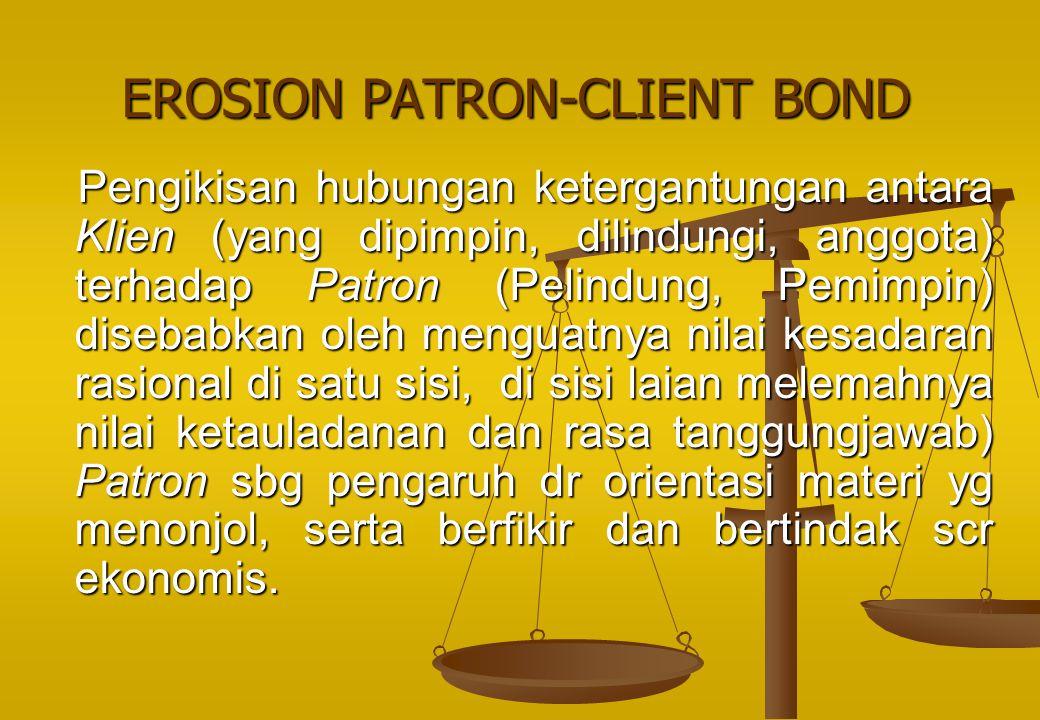 EROSION PATRON-CLIENT BOND Pengikisan hubungan ketergantungan antara Klien (yang dipimpin, dilindungi, anggota) terhadap Patron (Pelindung, Pemimpin)