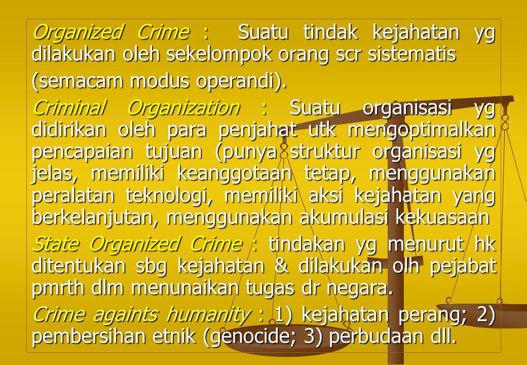 Organized Crime : Suatu tindak kejahatan yg dilakukan oleh sekelompok orang scr sistematis (semacam modus operandi). Criminal Organization : Suatu org