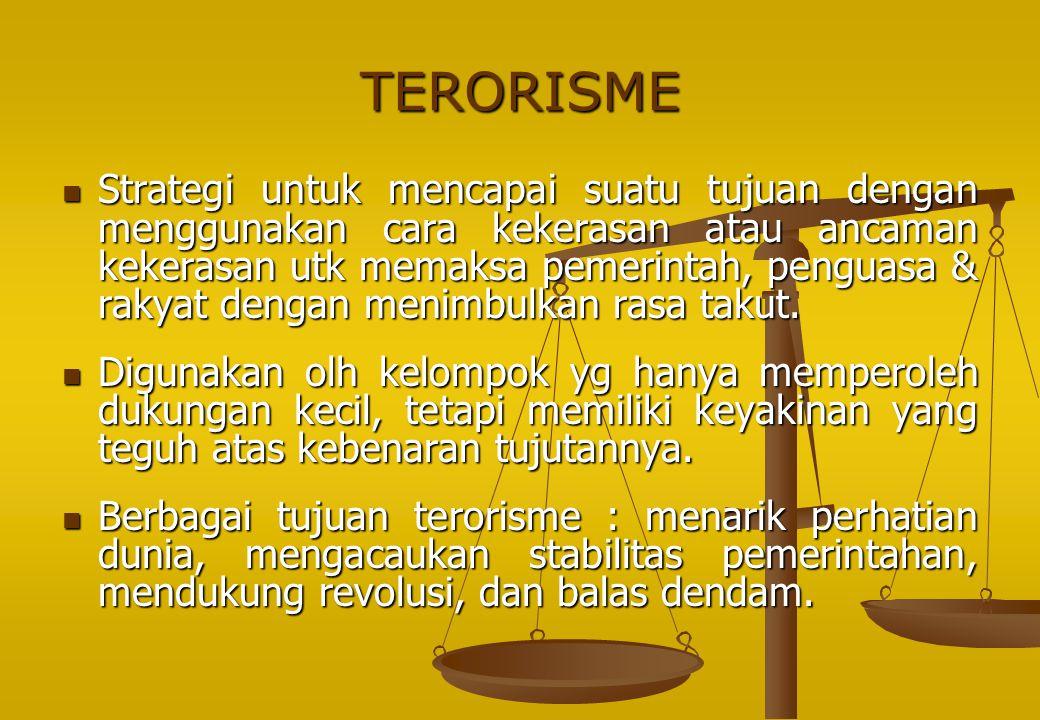 TERORISME Strategi untuk mencapai suatu tujuan dengan menggunakan cara kekerasan atau ancaman kekerasan utk memaksa pemerintah, penguasa & rakyat deng