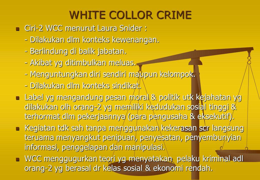 WHITE COLLOR CRIME Ciri-2 WCC menurut Laura Snider : Ciri-2 WCC menurut Laura Snider : - Dilakukan dlm konteks kewenangan. - Berlindung di balik jabat