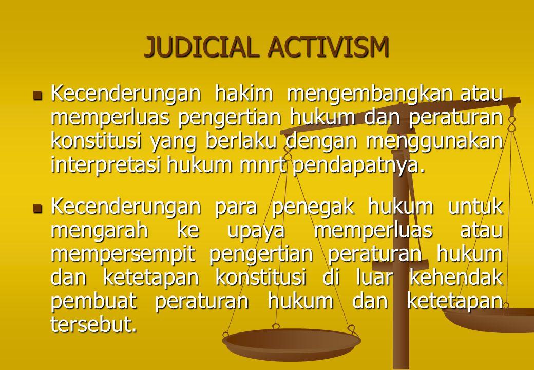JUDICIAL ACTIVISM Kecenderungan hakim mengembangkan atau memperluas pengertian hukum dan peraturan konstitusi yang berlaku dengan menggunakan interpre