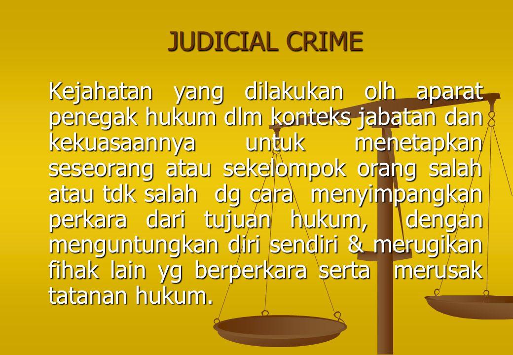JUDICIAL CRIME Kejahatan yang dilakukan olh aparat penegak hukum dlm konteks jabatan dan kekuasaannya untuk menetapkan seseorang atau sekelompok orang