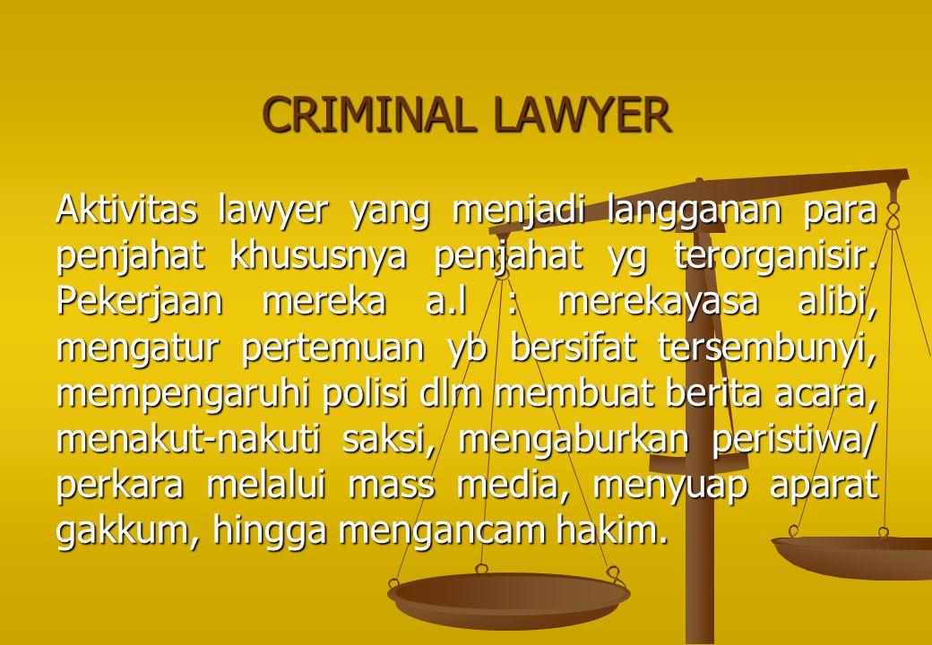 CRIMINAL LAWYER Aktivitas lawyer yang menjadi langganan para penjahat khususnya penjahat yg terorganisir. Pekerjaan mereka a.l : merekayasa alibi, men
