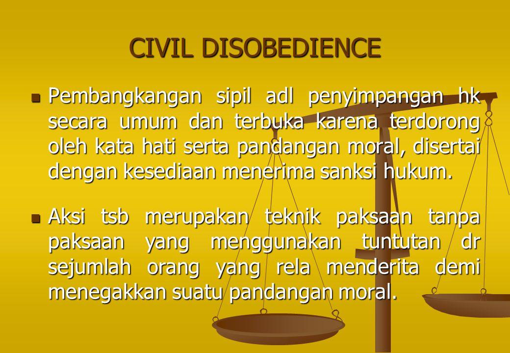 CIVIL DISOBEDIENCE Pembangkangan sipil adl penyimpangan hk secara umum dan terbuka karena terdorong oleh kata hati serta pandangan moral, disertai den