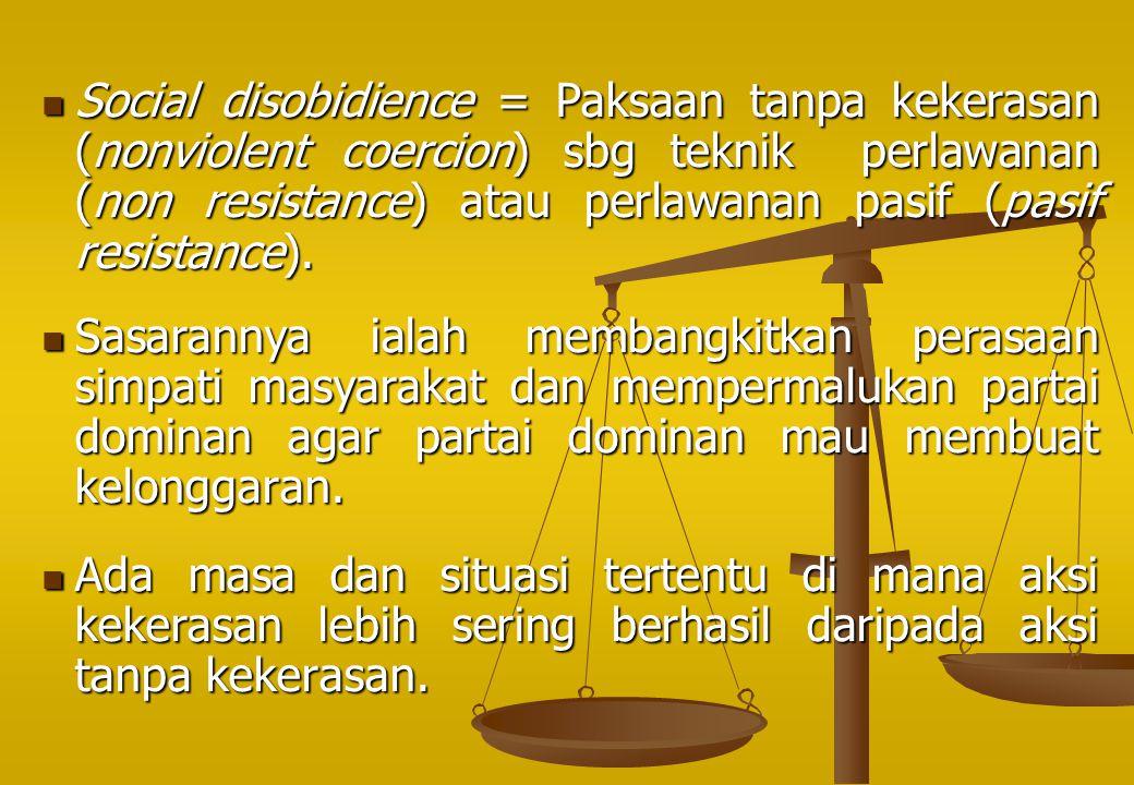 Social disobidience = Paksaan tanpa kekerasan (nonviolent coercion) sbg teknik perlawanan (non resistance) atau perlawanan pasif (pasif resistance). S