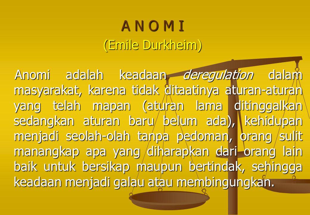 A N O M I (Emile Durkheim) Anomi adalah keadaan deregulation dalam masyarakat, karena tidak ditaatinya aturan ‑ aturan yang telah mapan (aturan lama d