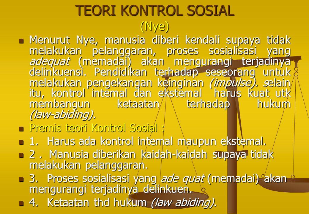 TEORI KONTROL SOSIAL (Nye) Menurut Nye, manusia diberi kendali supaya tidak melakukan pelanggaran, proses sosialisasi yang adequat (memadai) akan meng