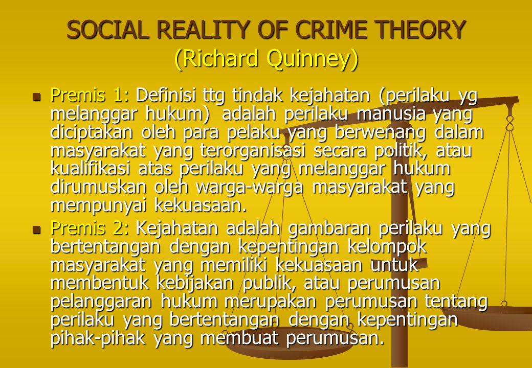 SOCIAL REALITY OF CRIME THEORY (Richard Quinney) Premis 1: Definisi ttg tindak kejahatan (perilaku yg melanggar hukum) adalah perilaku manusia yang di