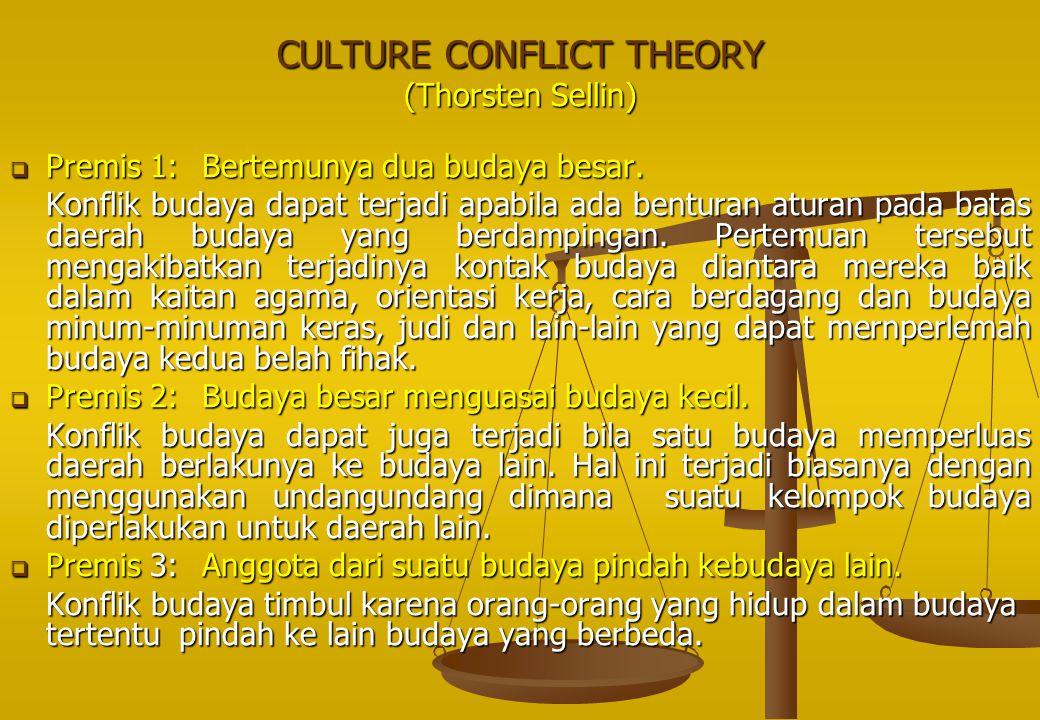 CULTURE CONFLICT THEORY (Thorsten Sellin)  Premis 1: Bertemunya dua budaya besar. Konflik budaya dapat terjadi apabila ada benturan aturan pada batas