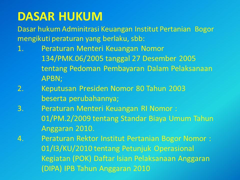 DASAR HUKUM Dasar hukum Adminitrasi Keuangan Institut Pertanian Bogor mengikuti peraturan yang berlaku, sbb: 1.Peraturan Menteri Keuangan Nomor 134/PMK.06/2005 tanggal 27 Desember 2005 tentang Pedoman Pembayaran Dalam Pelaksanaan APBN; 2.Keputusan Presiden Nomor 80 Tahun 2003 beserta perubahannya; 3.Peraturan Menteri Keuangan RI Nomor : 01/PM.2/2009 tentang Standar Biaya Umum Tahun Anggaran 2010.