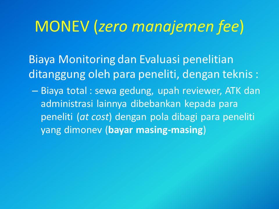 MONEV (zero manajemen fee) Biaya Monitoring dan Evaluasi penelitian ditanggung oleh para peneliti, dengan teknis : – Biaya total : sewa gedung, upah reviewer, ATK dan administrasi lainnya dibebankan kepada para peneliti (at cost) dengan pola dibagi para peneliti yang dimonev (bayar masing-masing)