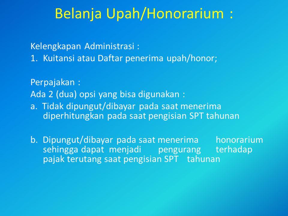 Belanja Upah/Honorarium : Kelengkapan Administrasi : 1.Kuitansi atau Daftar penerima upah/honor; Perpajakan : Ada 2 (dua) opsi yang bisa digunakan : a.