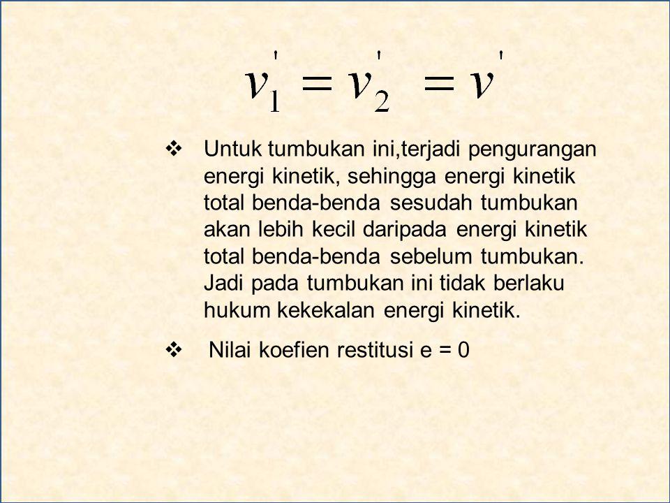  Untuk tumbukan ini,terjadi pengurangan energi kinetik, sehingga energi kinetik total benda-benda sesudah tumbukan akan lebih kecil daripada energi kinetik total benda-benda sebelum tumbukan.