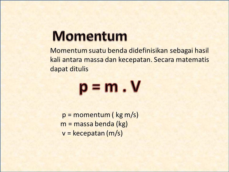 Momentum suatu benda didefinisikan sebagai hasil kali antara massa dan kecepatan.