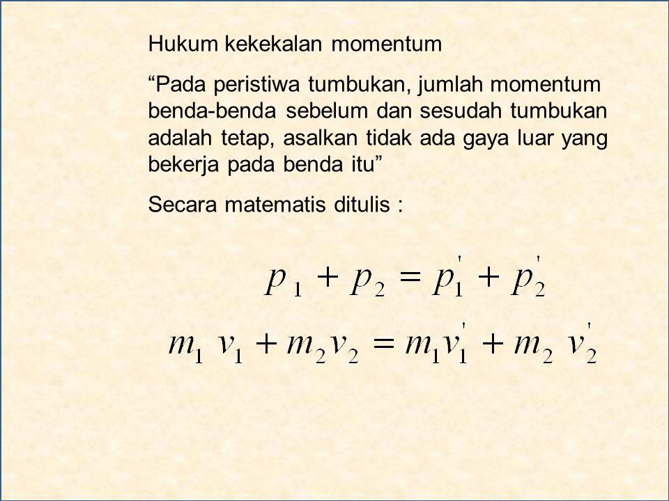 Hukum kekekalan momentum Pada peristiwa tumbukan, jumlah momentum benda-benda sebelum dan sesudah tumbukan adalah tetap, asalkan tidak ada gaya luar yang bekerja pada benda itu Secara matematis ditulis :