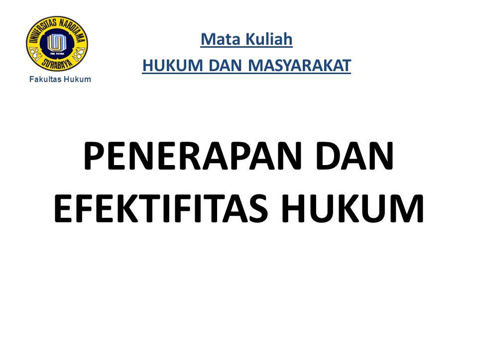 PENERAPAN DAN EFEKTIFITAS HUKUM Fakultas Hukum Mata Kuliah HUKUM DAN MASYARAKAT