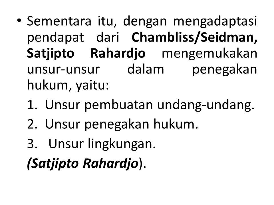 Sementara itu, dengan mengadaptasi pendapat dari Chambliss/Seidman, Satjipto Rahardjo mengemukakan unsur-unsur dalam penegakan hukum, yaitu: 1. Unsur