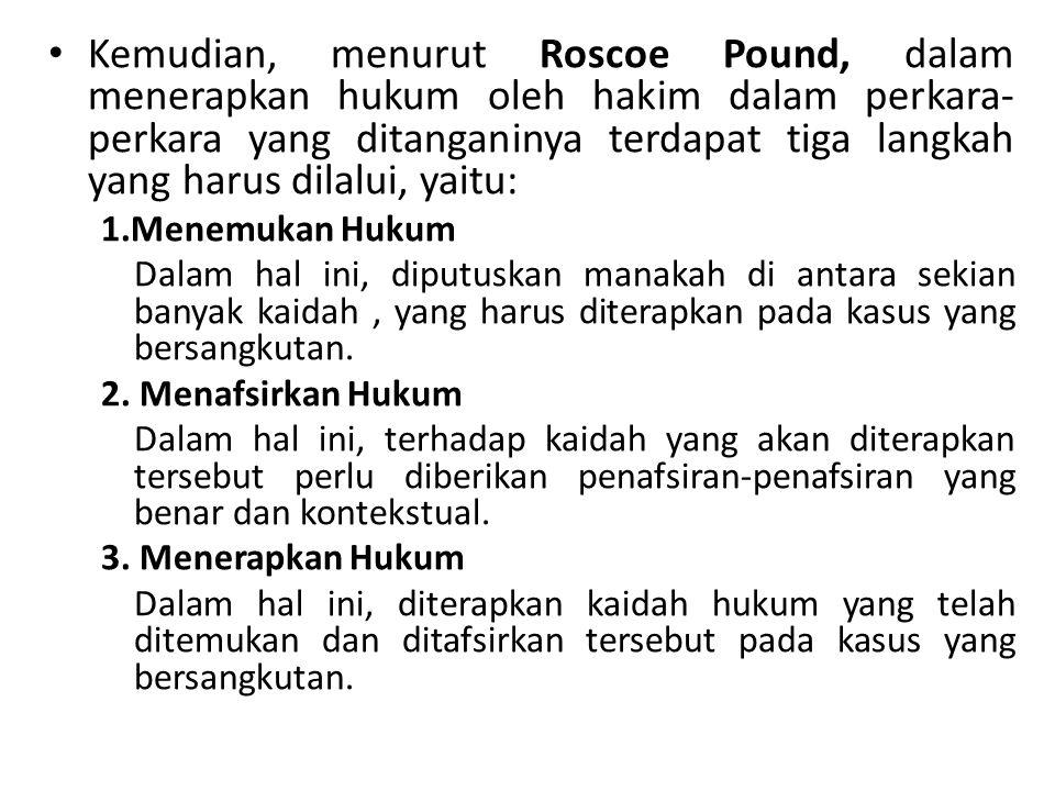 Kemudian, menurut Roscoe Pound, dalam menerapkan hukum oleh hakim dalam perkara- perkara yang ditanganinya terdapat tiga langkah yang harus dilalui, y