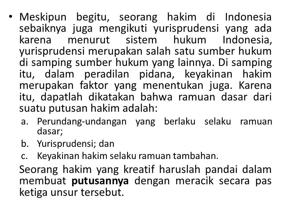 Meskipun begitu, seorang hakim di Indonesia sebaiknya juga mengikuti yurisprudensi yang ada karena menurut sistem hukum Indonesia, yurisprudensi merup