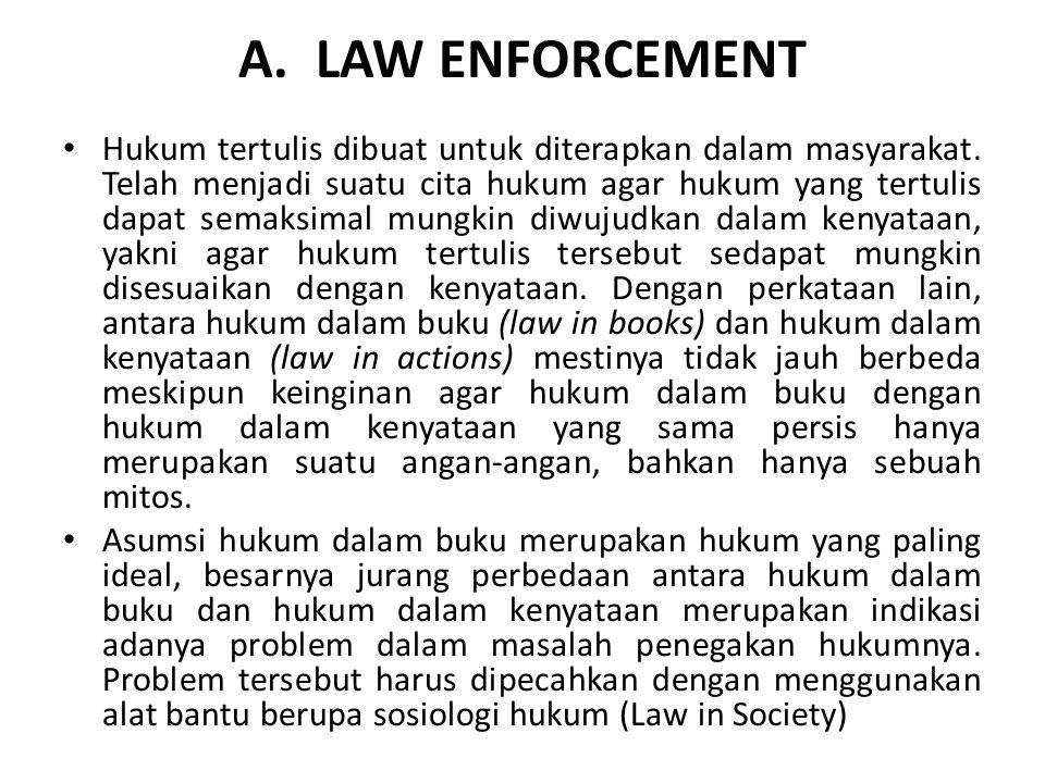 A. LAW ENFORCEMENT Hukum tertulis dibuat untuk diterapkan dalam masyarakat. Telah menjadi suatu cita hukum agar hukum yang tertulis dapat semaksimal m
