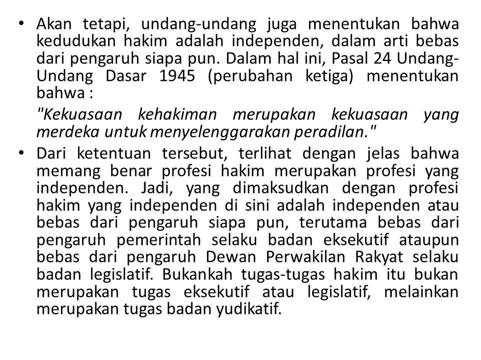Akan tetapi, undang-undang juga menentukan bahwa kedudukan hakim adalah independen, dalam arti bebas dari pengaruh siapa pun. Dalam hal ini, Pasal 24