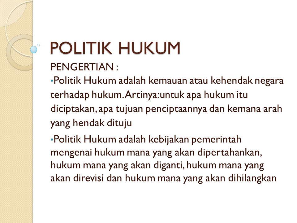 POLITIK HUKUM PENGERTIAN : Politik Hukum adalah kemauan atau kehendak negara terhadap hukum.