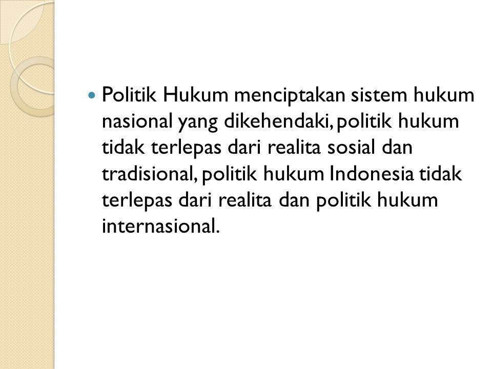 Politik Hukum menciptakan sistem hukum nasional yang dikehendaki, politik hukum tidak terlepas dari realita sosial dan tradisional, politik hukum Indonesia tidak terlepas dari realita dan politik hukum internasional.