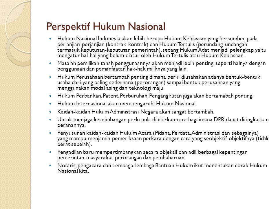Perspektif Hukum Nasional Hukum Nasional Indonesia akan lebih berupa Hukum Kebiasaan yang bersumber pada perjanjian-perjanjian (kontrak-kontrak) dan Hukum Tertulis (perundang-undangan termasuk keputusan-keputusan pemerintah), sedang Hukum Adat menjadi pelengkap, yaitu mengatur hal-hal yang belum diatur oleh Hukum Tertulis atau Hukum Kebiasaan.