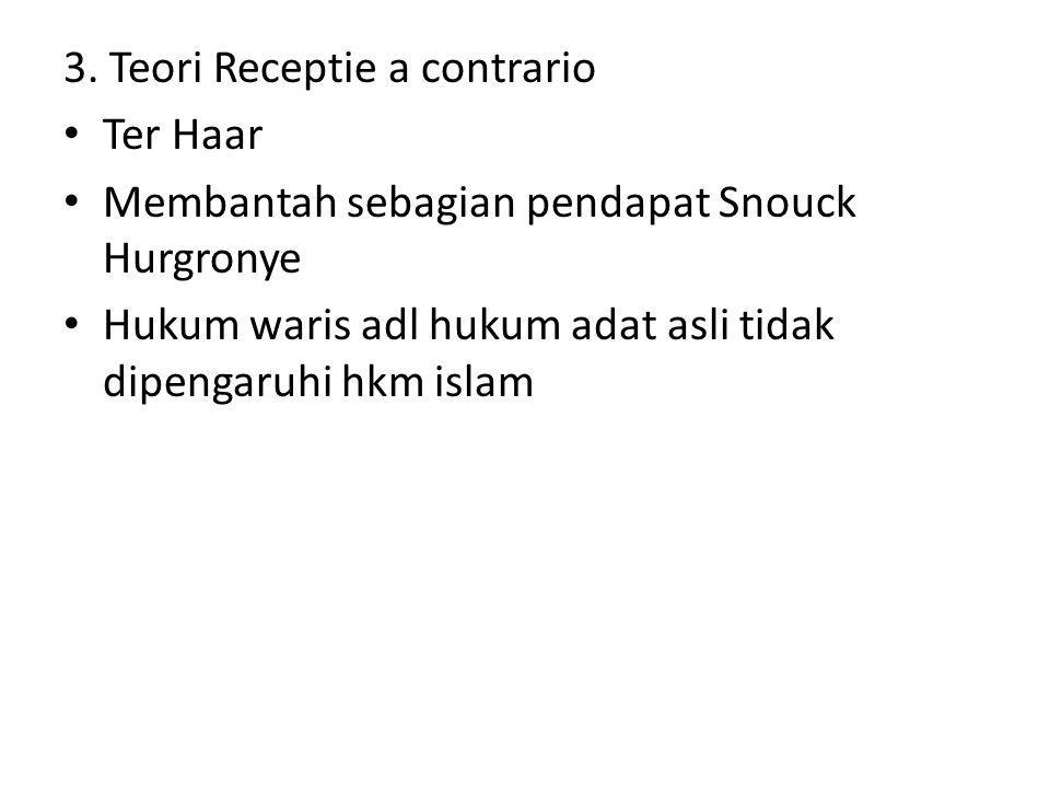 3. Teori Receptie a contrario Ter Haar Membantah sebagian pendapat Snouck Hurgronye Hukum waris adl hukum adat asli tidak dipengaruhi hkm islam