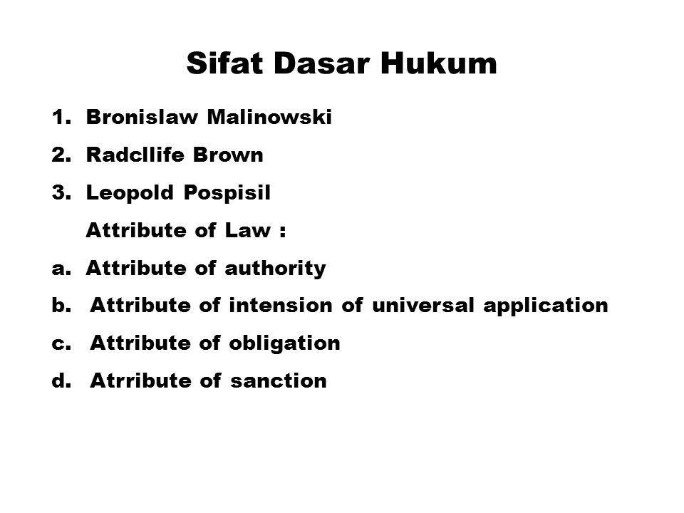 Sifat Dasar Hukum 1.Bronislaw Malinowski 2.Radcllife Brown 3.Leopold Pospisil Attribute of Law : a.Attribute of authority b.Attribute of intension of