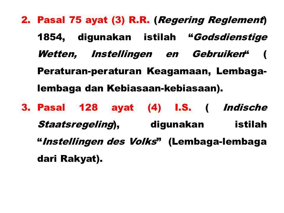 "2.Pasal 75 ayat (3) R.R. (Regering Reglement) 1854, digunakan istilah ""Godsdienstige Wetten, Instellingen en Gebruiken"" ( Peraturan-peraturan Keagamaa"