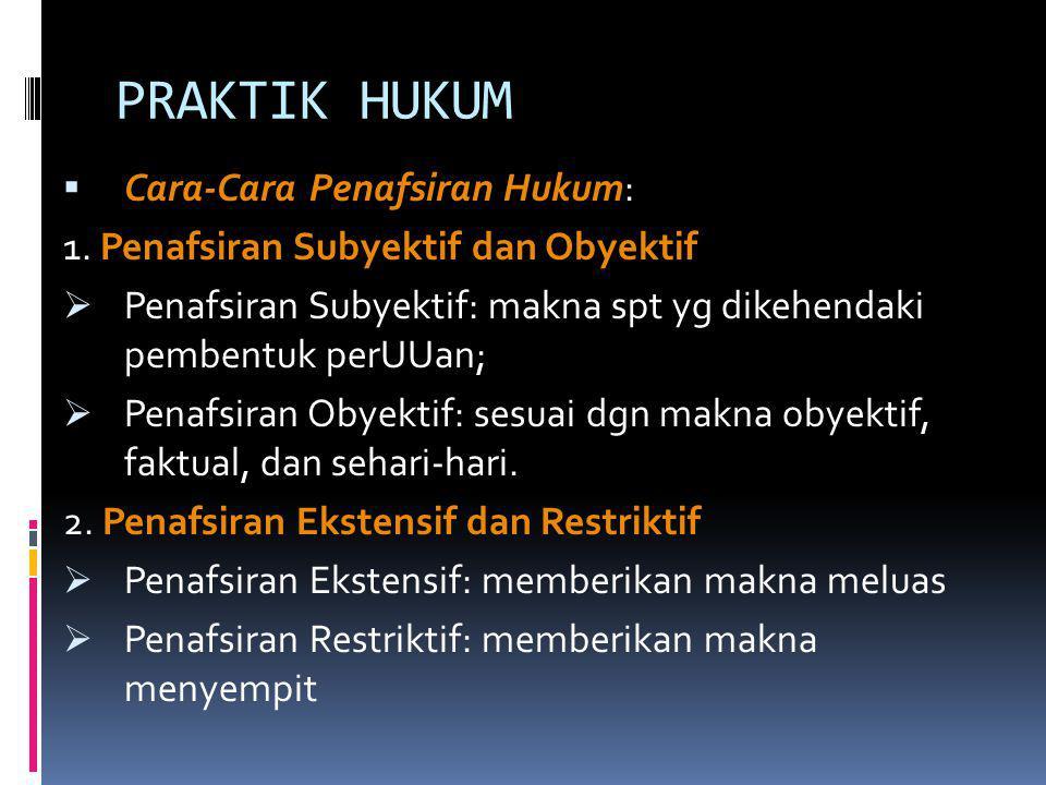 PRAKTIK HUKUM  Cara-Cara Penafsiran Hukum: 1. Penafsiran Subyektif dan Obyektif  Penafsiran Subyektif: makna spt yg dikehendaki pembentuk perUUan; 