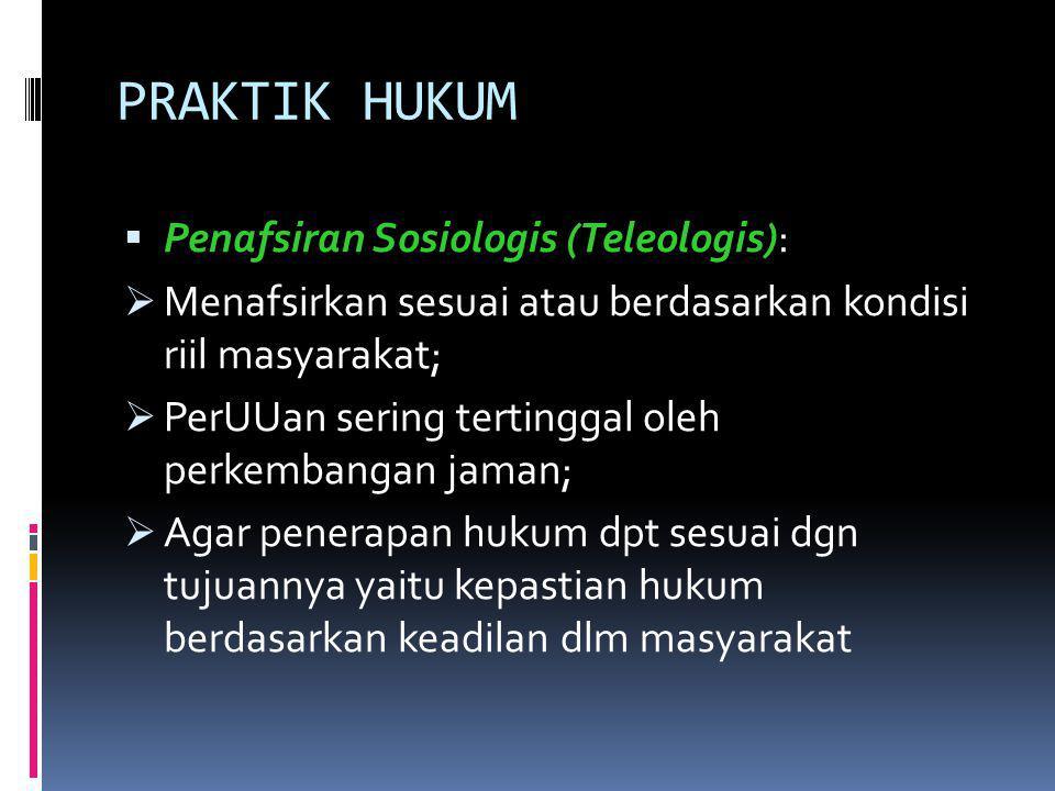 PRAKTIK HUKUM  Penafsiran Sosiologis (Teleologis):  Menafsirkan sesuai atau berdasarkan kondisi riil masyarakat;  PerUUan sering tertinggal oleh pe