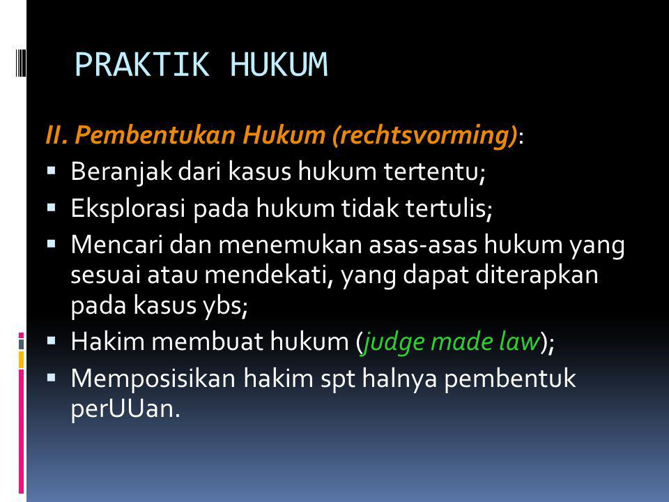 PRAKTIK HUKUM II. Pembentukan Hukum (rechtsvorming):  Beranjak dari kasus hukum tertentu;  Eksplorasi pada hukum tidak tertulis;  Mencari dan menem