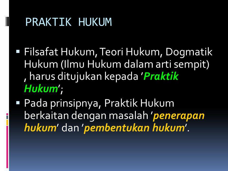  Filsafat Hukum, Teori Hukum, Dogmatik Hukum (Ilmu Hukum dalam arti sempit), harus ditujukan kepada 'Praktik Hukum';  Pada prinsipnya, Praktik Hukum