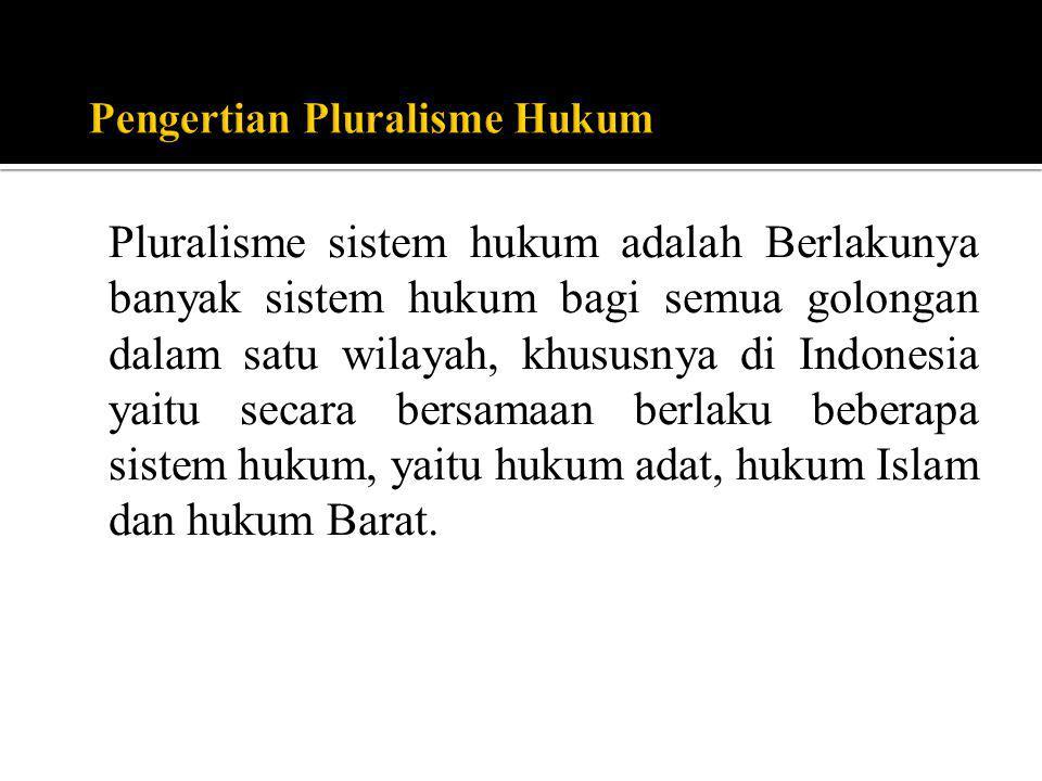 Pluralisme sistem hukum adalah Berlakunya banyak sistem hukum bagi semua golongan dalam satu wilayah, khususnya di Indonesia yaitu secara bersamaan be