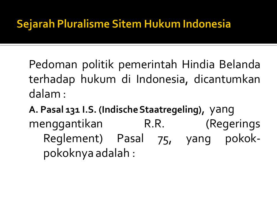 Pedoman politik pemerintah Hindia Belanda terhadap hukum di Indonesia, dicantumkan dalam : A. Pasal 131 I.S. (Indische Staatregeling), yang menggantik