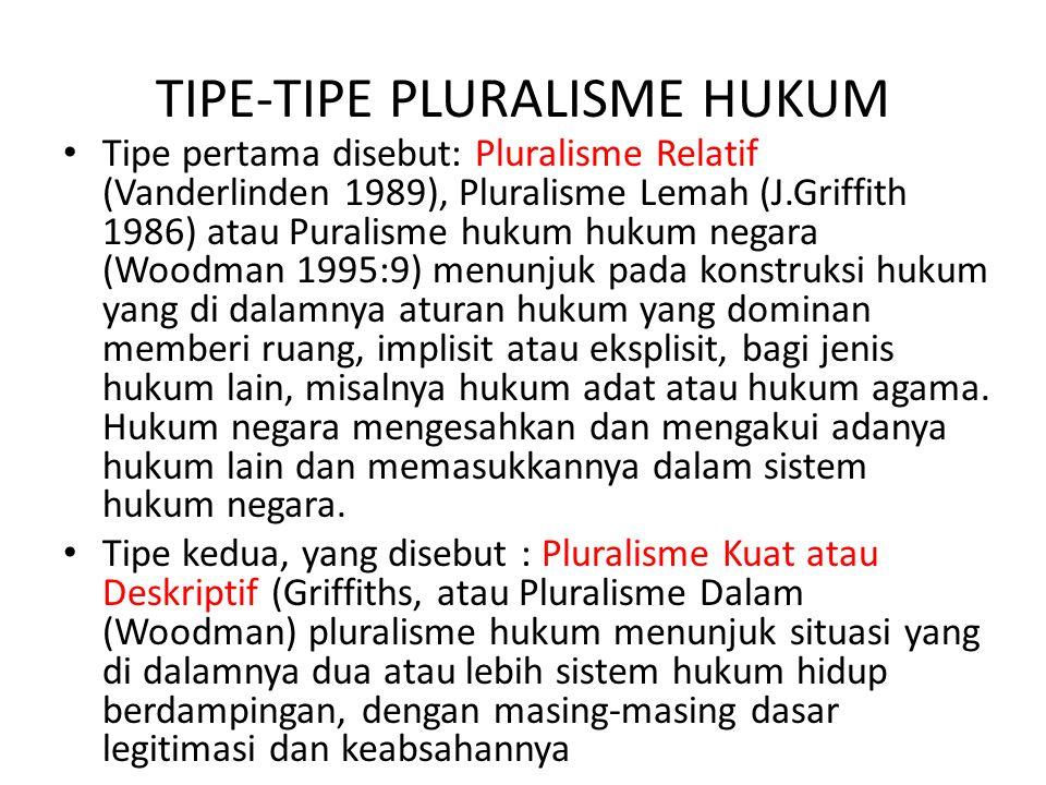 TIPE-TIPE PLURALISME HUKUM Tipe pertama disebut: Pluralisme Relatif (Vanderlinden 1989), Pluralisme Lemah (J.Griffith 1986) atau Puralisme hukum hukum