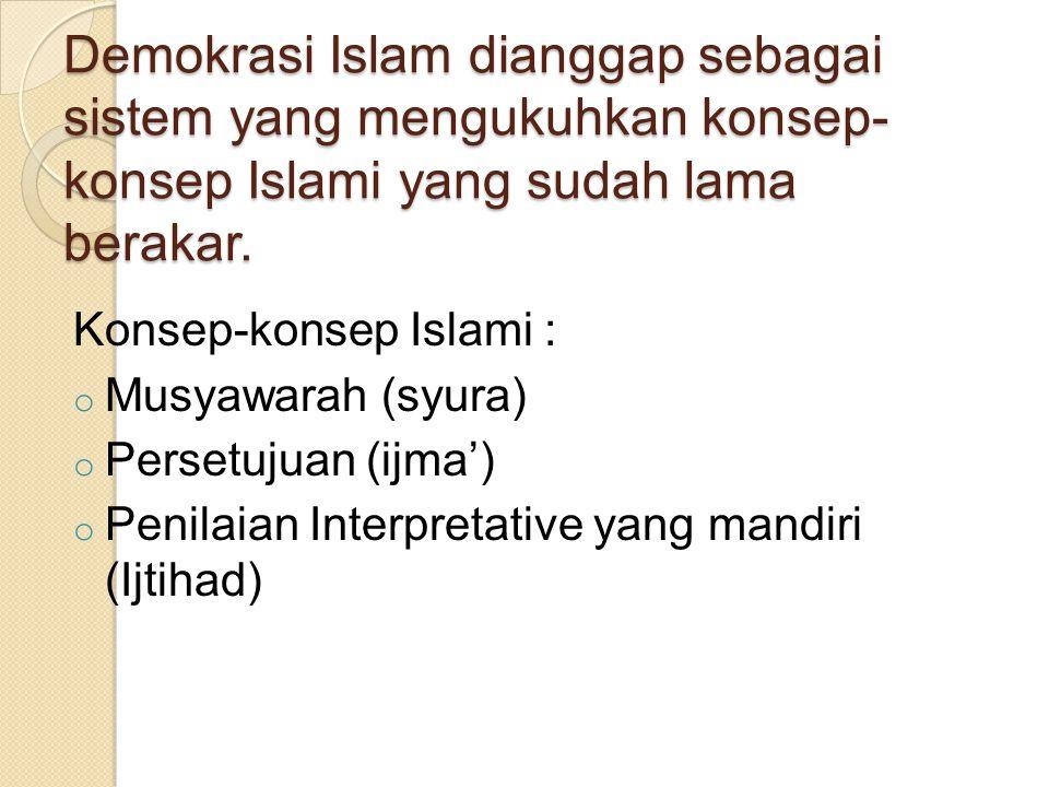 Demokrasi Islam dianggap sebagai sistem yang mengukuhkan konsep- konsep Islami yang sudah lama berakar.