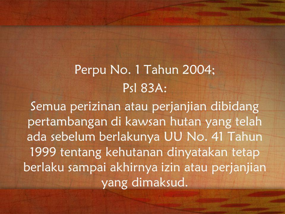 Perpu No. 1 Tahun 2004; Psl 83A: Semua perizinan atau perjanjian dibidang pertambangan di kawsan hutan yang telah ada sebelum berlakunya UU No. 41 Tah