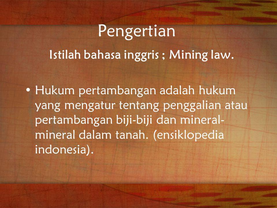Pengertian Istilah bahasa inggris ; Mining law. Hukum pertambangan adalah hukum yang mengatur tentang penggalian atau pertambangan biji-biji dan miner