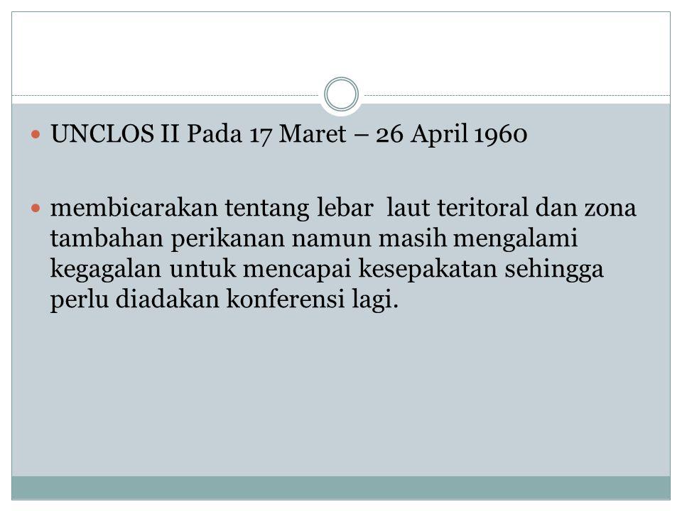UNCLOS II Pada 17 Maret – 26 April 1960 membicarakan tentang lebar laut teritoral dan zona tambahan perikanan namun masih mengalami kegagalan untuk me
