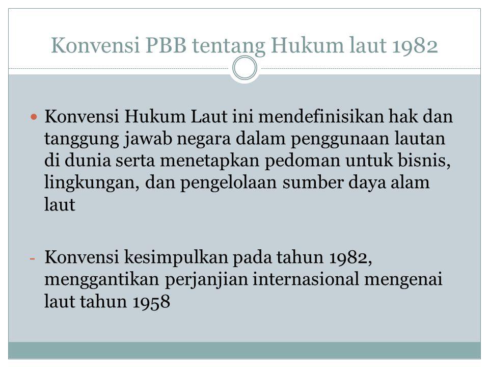 Konvensi PBB tentang Hukum laut 1982 Konvensi Hukum Laut ini mendefinisikan hak dan tanggung jawab negara dalam penggunaan lautan di dunia serta menet