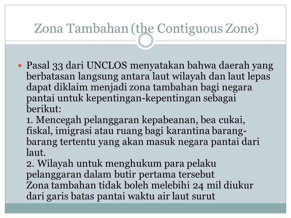 Zona Tambahan (the Contiguous Zone) Pasal 33 dari UNCLOS menyatakan bahwa daerah yang berbatasan langsung antara laut wilayah dan laut lepas dapat dik